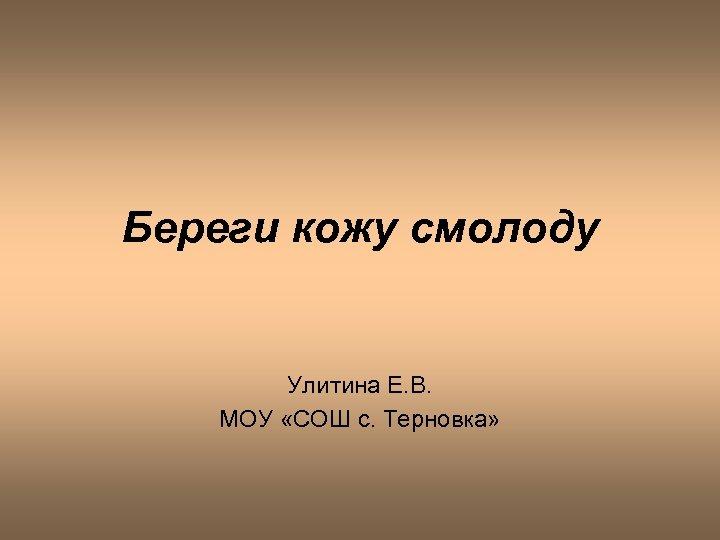 Береги кожу смолоду Улитина Е. В. МОУ «СОШ с. Терновка»