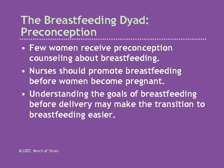 The Breastfeeding Dyad: Preconception • Few women receive preconception counseling about breastfeeding. • Nurses