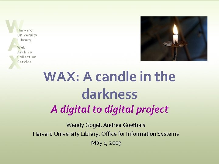 WAX: A candle in the darkness A digital to digital project Wendy Gogel, Andrea