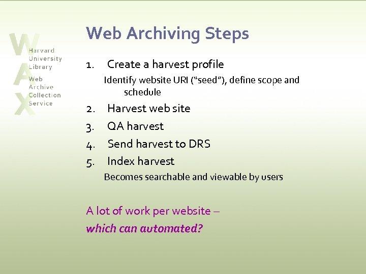 "Web Archiving Steps 1. Create a harvest profile Identify website URI (""seed""), define scope"