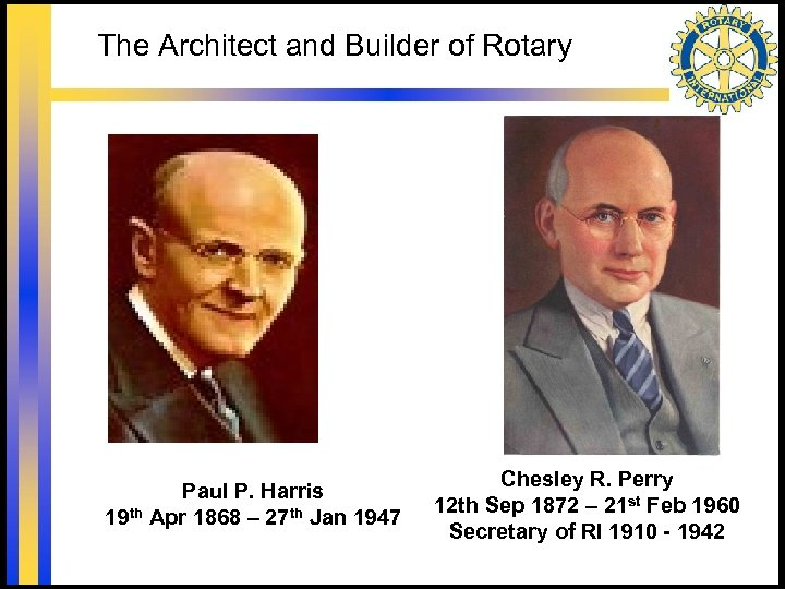 The Architect and Builder of Rotary Paul P. Harris 19 th Apr 1868 –