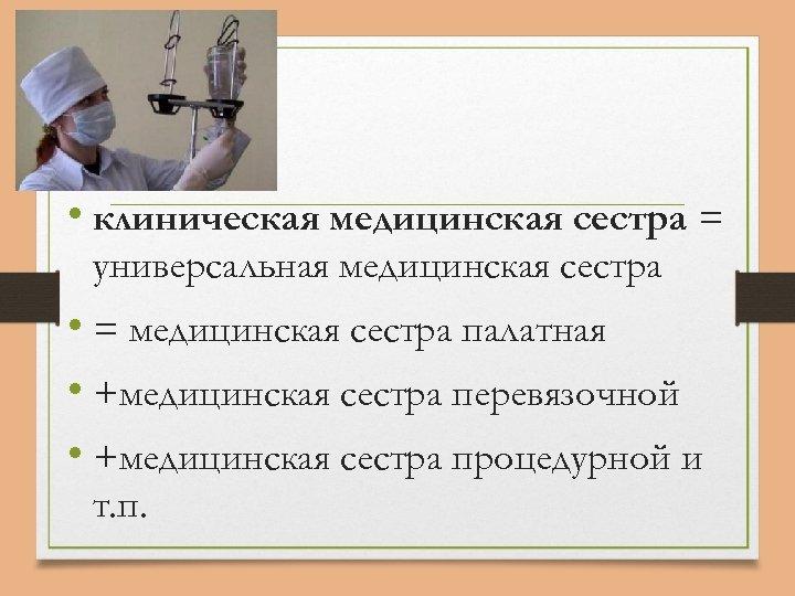 • клиническая медицинская сестра = универсальная медицинская сестра • = медицинская сестра палатная