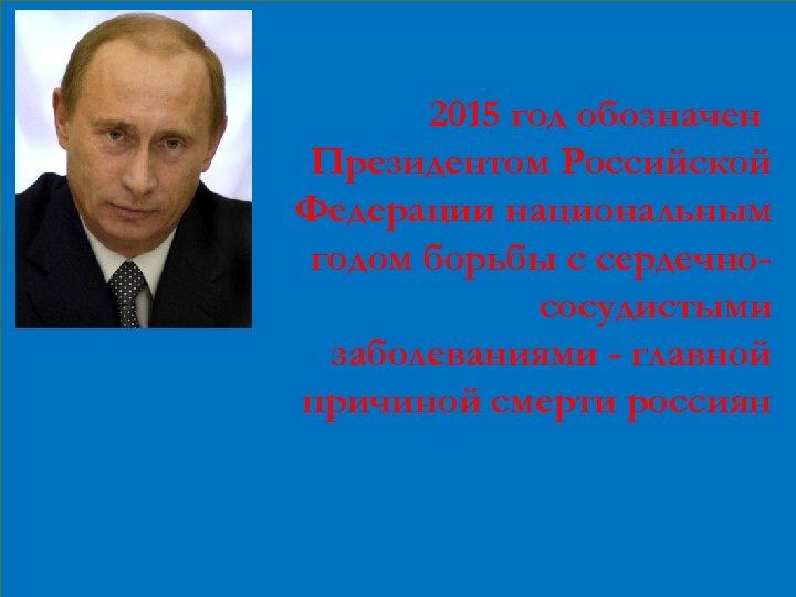 2015 год обозначен Президентом Российской Федерации национальным годом борьбы с сердечнососудистыми заболеваниями - главной