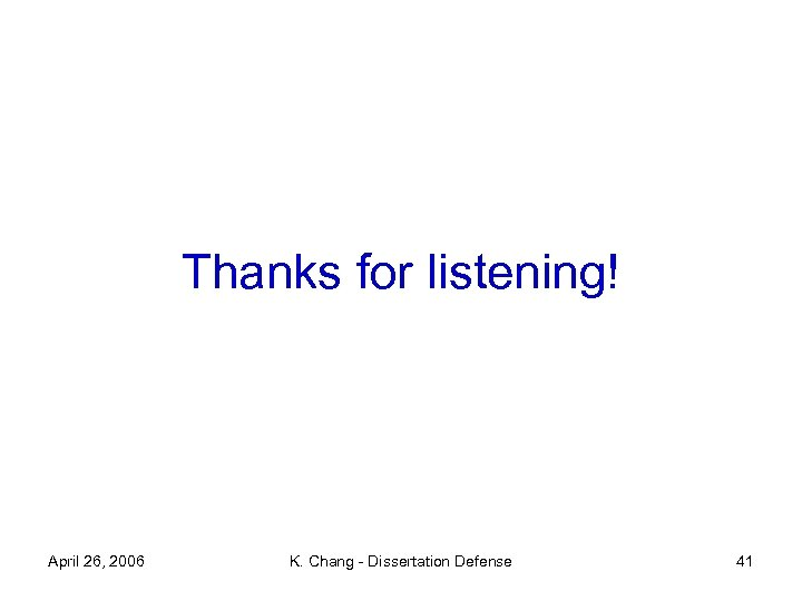 Thanks for listening! April 26, 2006 K. Chang - Dissertation Defense 41