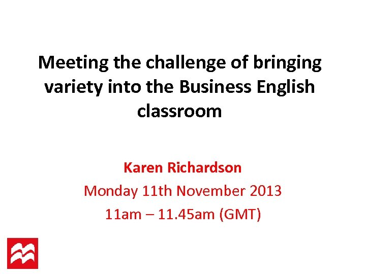 Meeting the challenge of bringing variety into the Business English classroom Karen Richardson Monday