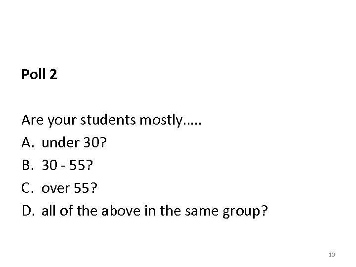 Poll 2 Are your students mostly…. . A. under 30? B. 30 - 55?