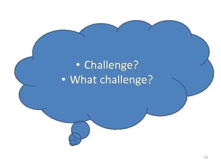 • Challenge? • What challenge? 12