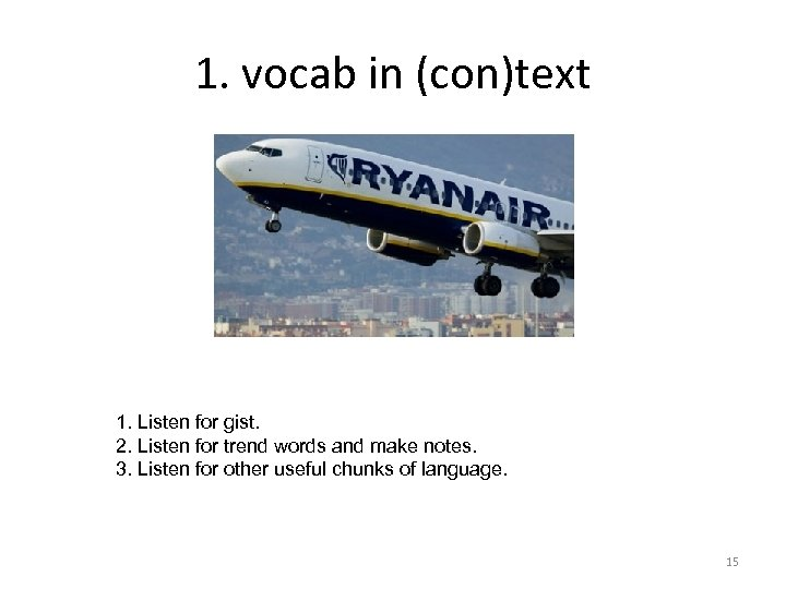 1. vocab in (con)text 1. Listen for gist. 2. Listen for trend words and