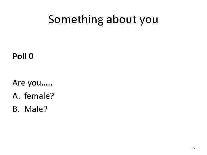 Something about you Poll 0 Are you…. . A. female? B. Male? 8