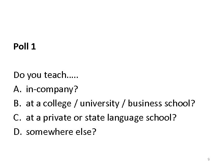 Poll 1 Do you teach…. . A. in-company? B. at a college / university