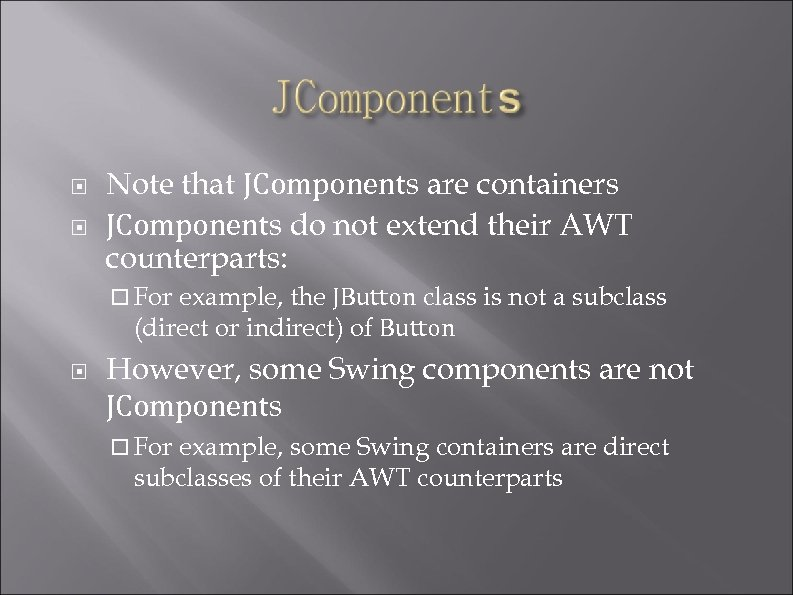 Note that JComponents are containers JComponents do not extend their AWT counterparts: For