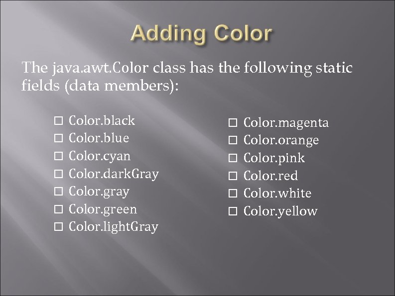 The java. awt. Color class has the following static fields (data members): Color. black