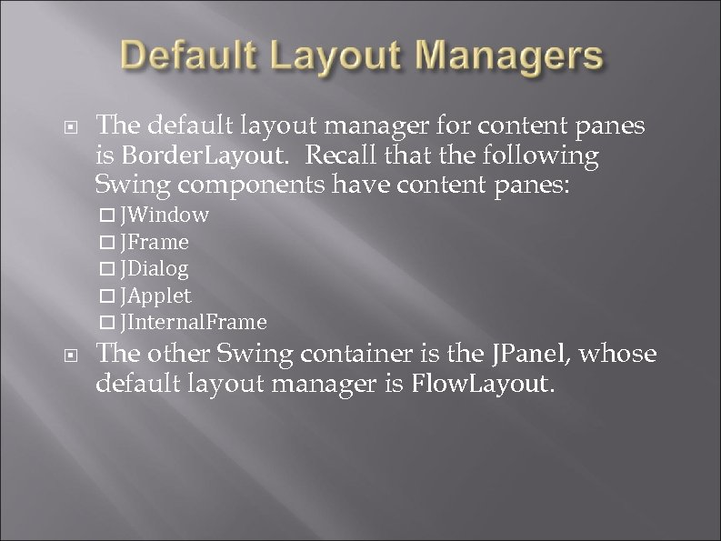 The default layout manager for content panes is Border. Layout. Recall that the