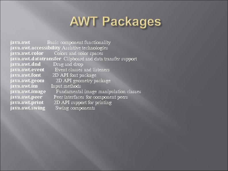 java. awt Basic component functionality java. awt. accessibility Assistive technologies java. awt. color Colors