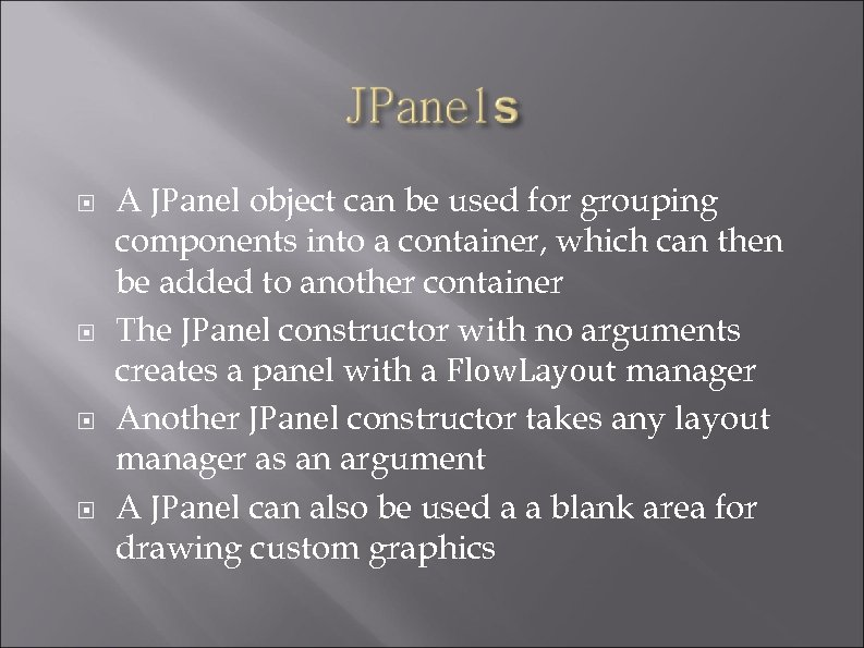 A JPanel object can be used for grouping components into a container, which