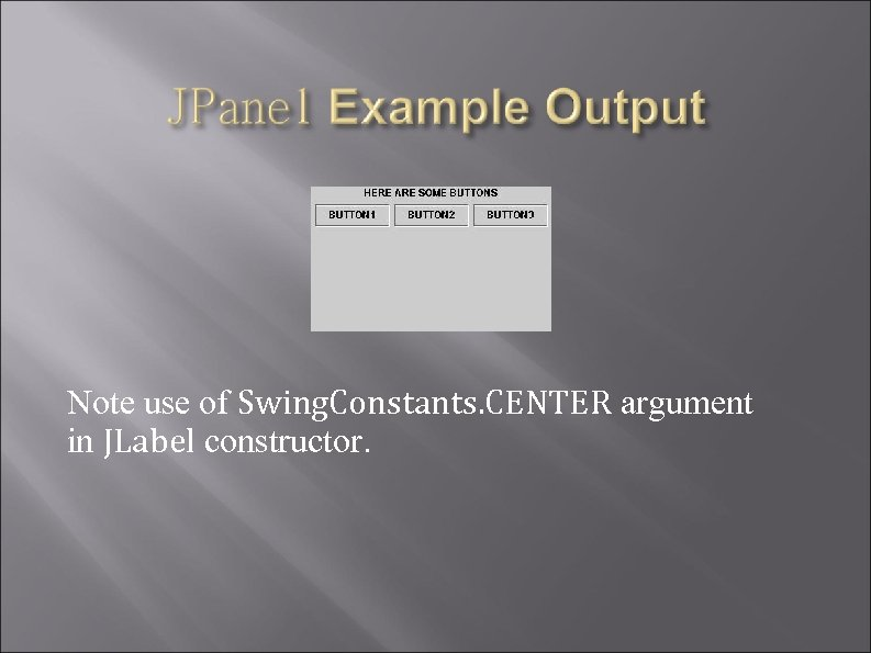 Note use of Swing. Constants. CENTER argument in JLabel constructor.