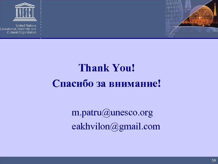 Thank You! Спасибо за внимание! m. patru@unesco. org eakhvilon@gmail. com 59
