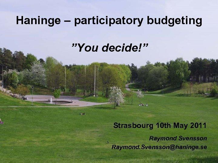 "Haninge – participatory budgeting ""You decide!"" Strasbourg 10 th May 2011 Raymond Svensson Raymond."