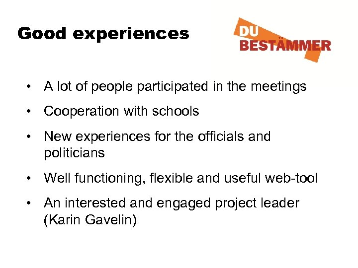 Good experiences • A lot of people participated in the meetings • Cooperation with
