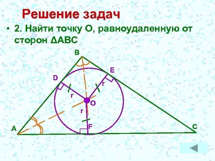Решение задач • 2. Найти точку О, равноудаленную от сторон ΔАВС В E D