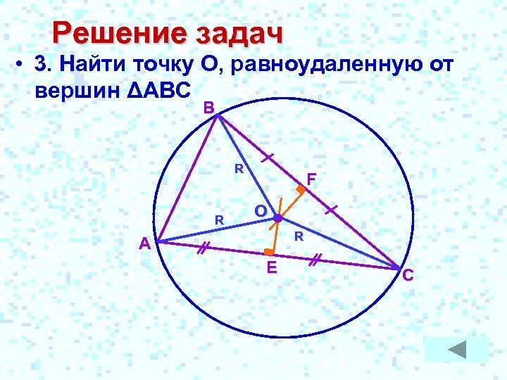 Решение задач • 3. Найти точку О, равноудаленную от вершин ΔАВС B R R
