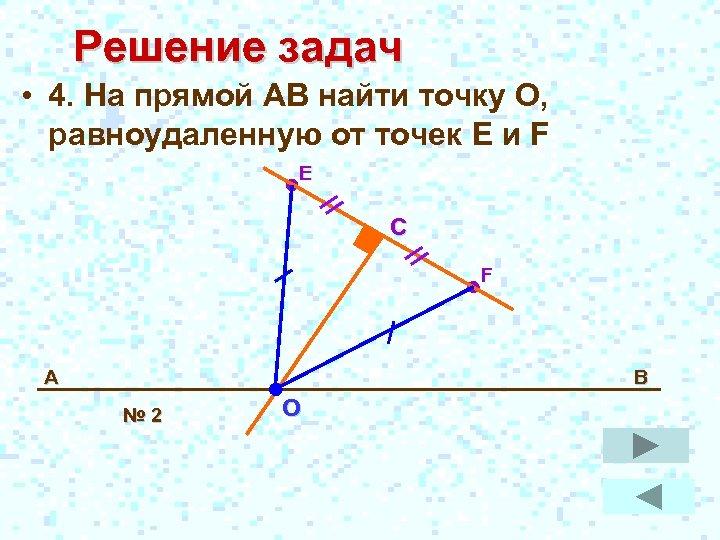 Решение задач • 4. На прямой АВ найти точку О, равноудаленную от точек E