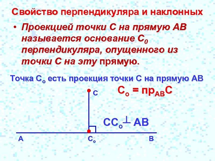 Свойство перпендикуляра и наклонных • Проекцией точки С на прямую АВ называется основание С