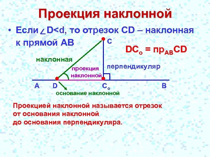 Проекция наклонной • Если D<d, то отрезок CD – наклонная С к прямой АВ