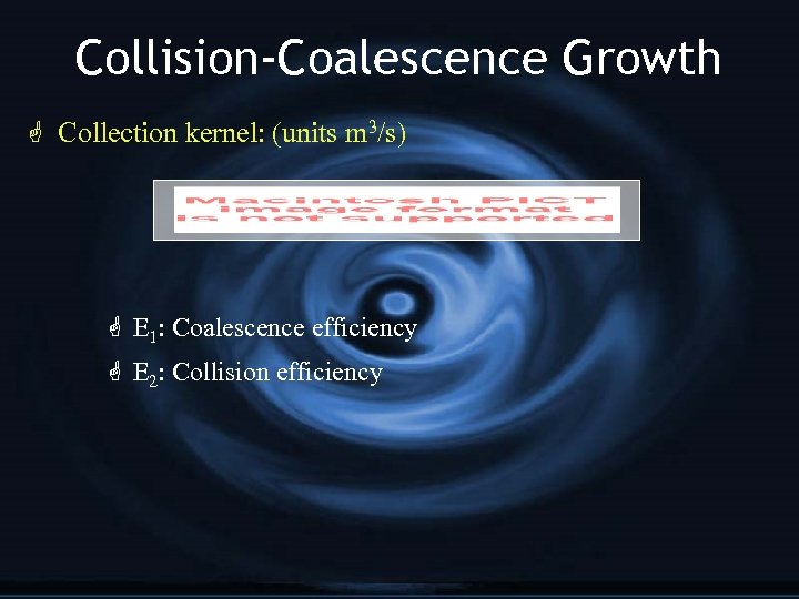 Collision-Coalescence Growth G Collection kernel: (units m 3/s) G E 1: Coalescence efficiency G