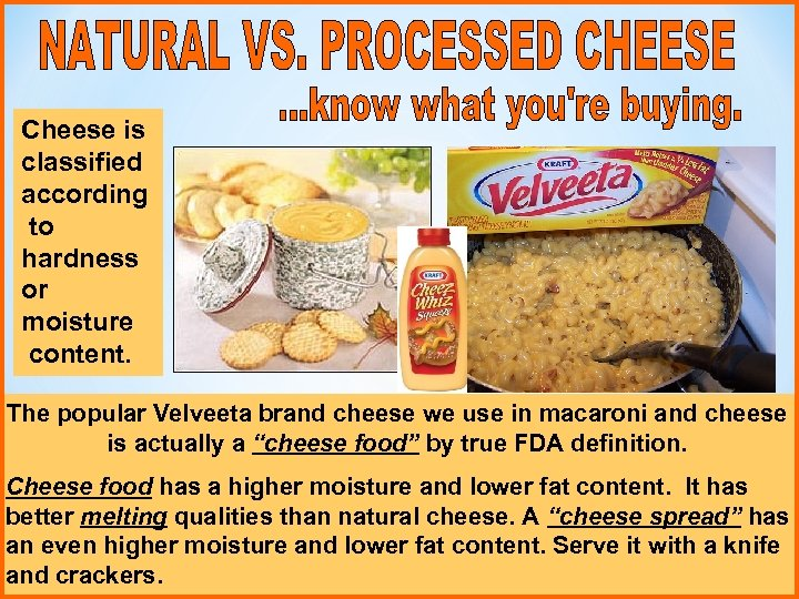 Cheese is classified according to hardness or moisture content. The popular Velveeta brand cheese