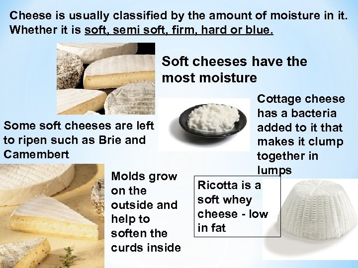 Cheese is usually classified by the amount of moisture in it. Whether it is