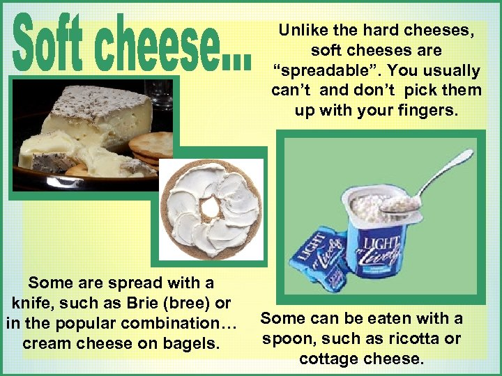 """Unlike the hard cheeses, soft cheeses are """"spreadable"""". You usually can't and don't pick"""