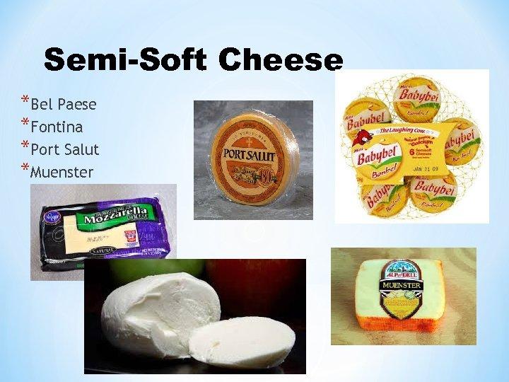 Semi-Soft Cheese *Bel Paese *Fontina *Port Salut *Muenster 15