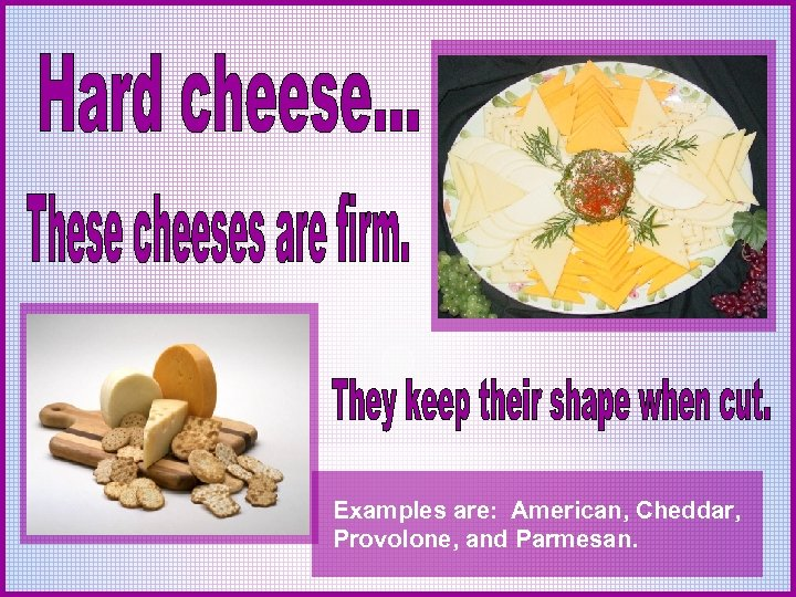 Examples are: American, Cheddar, Provolone, and Parmesan.