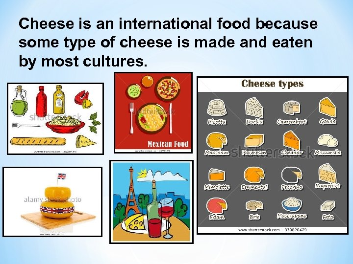 Cheese is an international food because some type of cheese is made and eaten