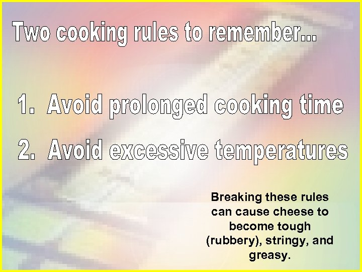 Breaking these rules can cause cheese to become tough (rubbery), stringy, and greasy.