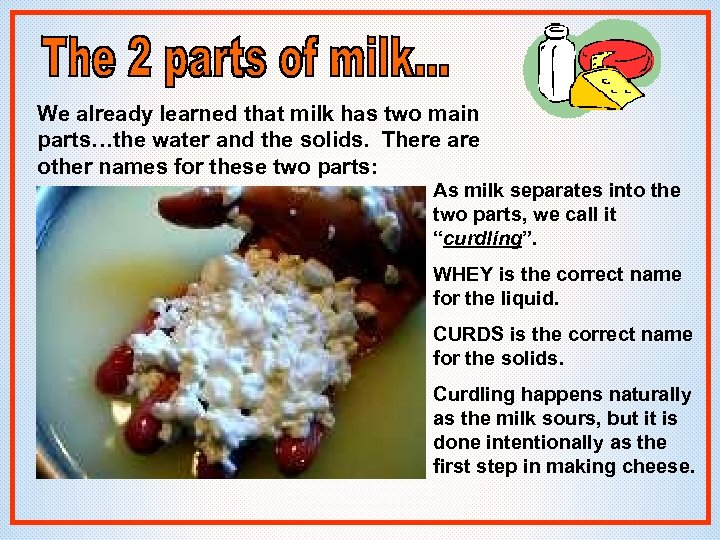 We already learned that milk has two main parts…the water and the solids. There