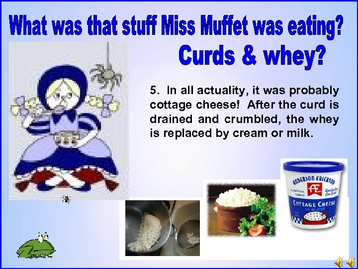 5. In all actuality, it was probably cottage cheese! After the curd is drained