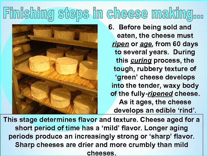 6. Before being sold and eaten, the cheese must ripen or age, from 60