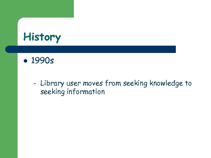 History l 1990 s – Library user moves from seeking knowledge to seeking information