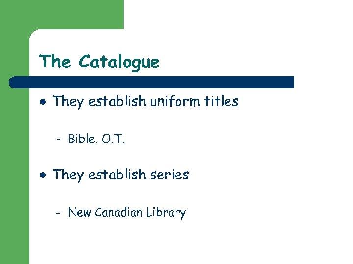 The Catalogue l They establish uniform titles – l Bible. O. T. They establish