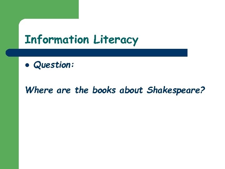 Information Literacy l Question: Where are the books about Shakespeare?