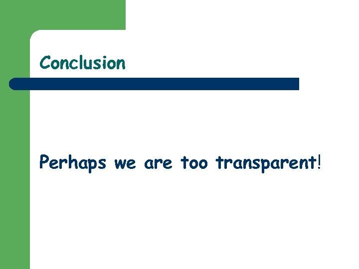 Conclusion Perhaps we are too transparent!