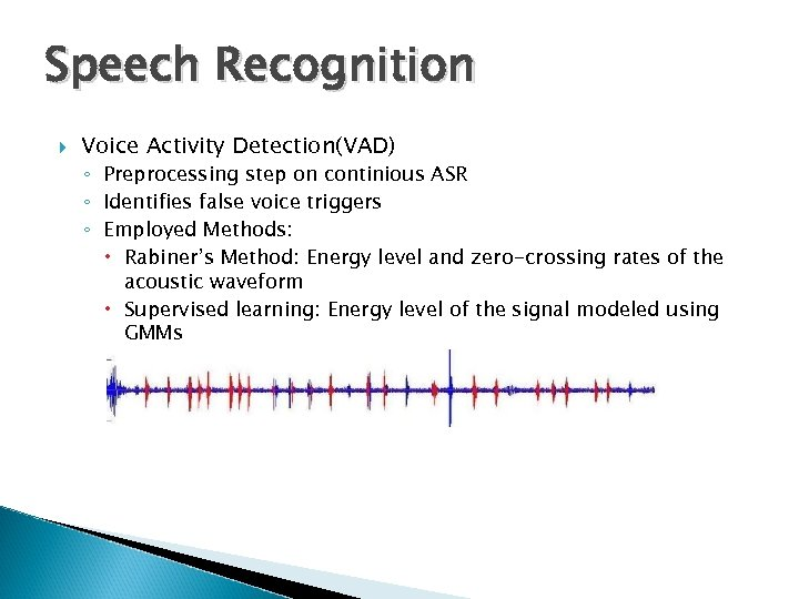 Speech Recognition Voice Activity Detection(VAD) ◦ Preprocessing step on continious ASR ◦ Identifies false