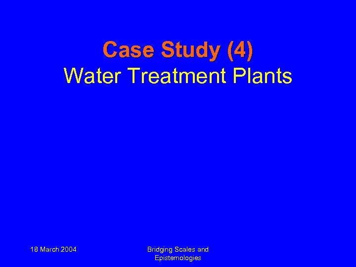 Case Study (4) Water Treatment Plants 18 March 2004 Bridging Scales and Epistemologies