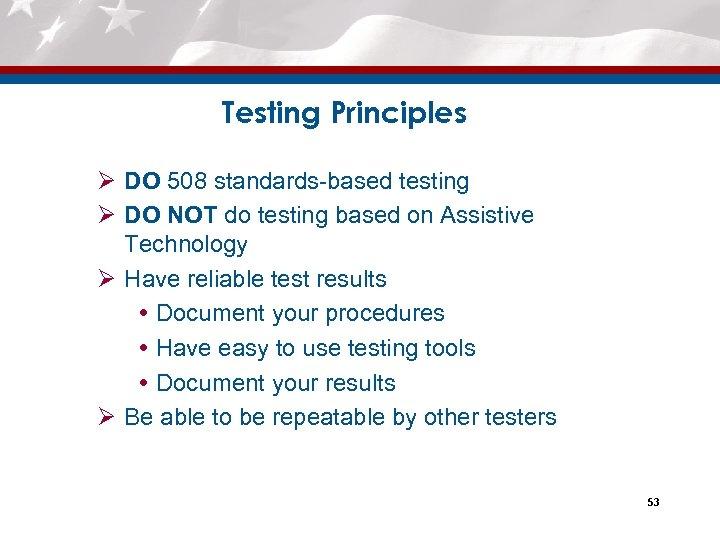 Testing Principles Ø DO 508 standards-based testing Ø DO NOT do testing based on
