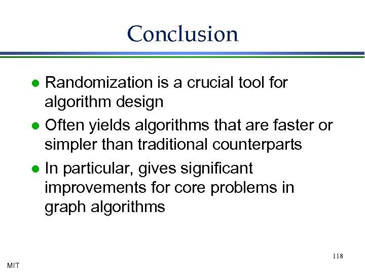 Conclusion Randomization is a crucial tool for algorithm design l Often yields algorithms that