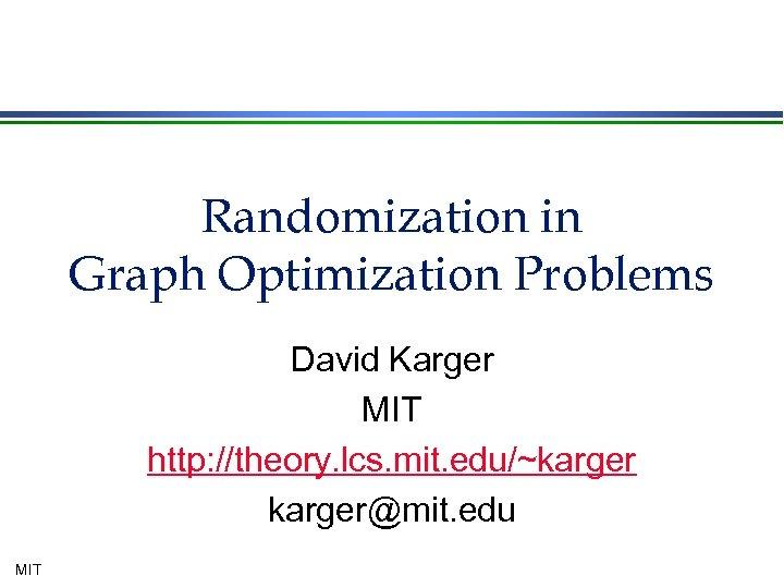 Randomization in Graph Optimization Problems David Karger MIT http: //theory. lcs. mit. edu/~karger@mit. edu