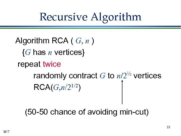 Recursive Algorithm RCA ( G, n ) {G has n vertices} repeat twice randomly