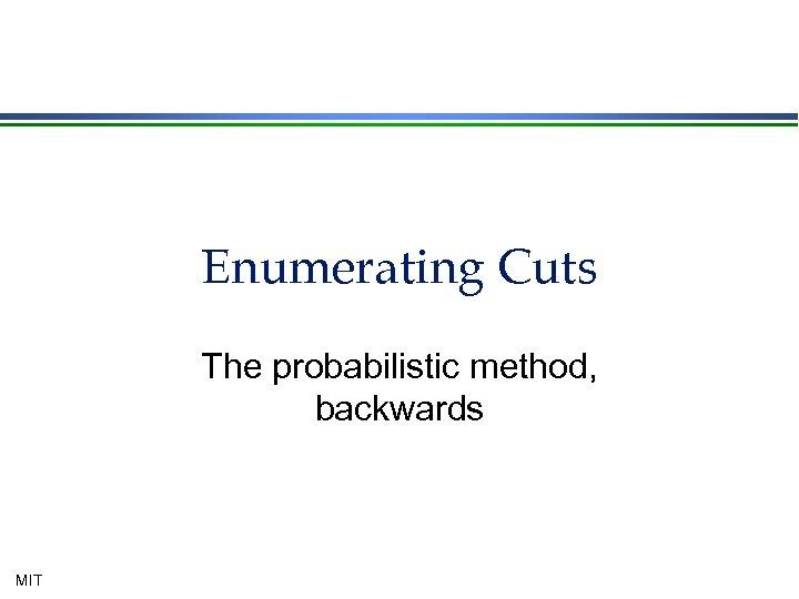 Enumerating Cuts The probabilistic method, backwards MIT